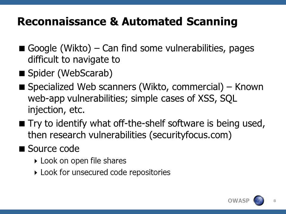 OWASP 8 Reconnaissance & Automated Scanning  Google (Wikto) – Can find some vulnerabilities, pages difficult to navigate to  Spider (WebScarab)  Specialized Web scanners (Wikto, commercial) – Known web-app vulnerabilities; simple cases of XSS, SQL injection, etc.