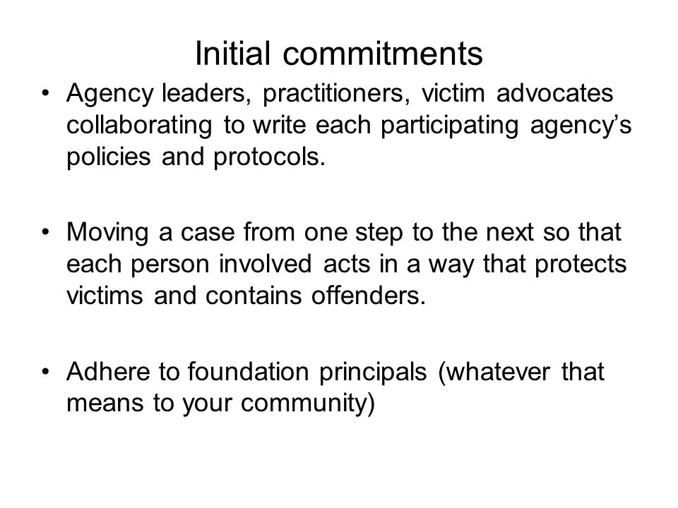 Initial commitments Agency leaders, practitioners, victim advocates collaborating to write each participating agency's policies and protocols. Moving