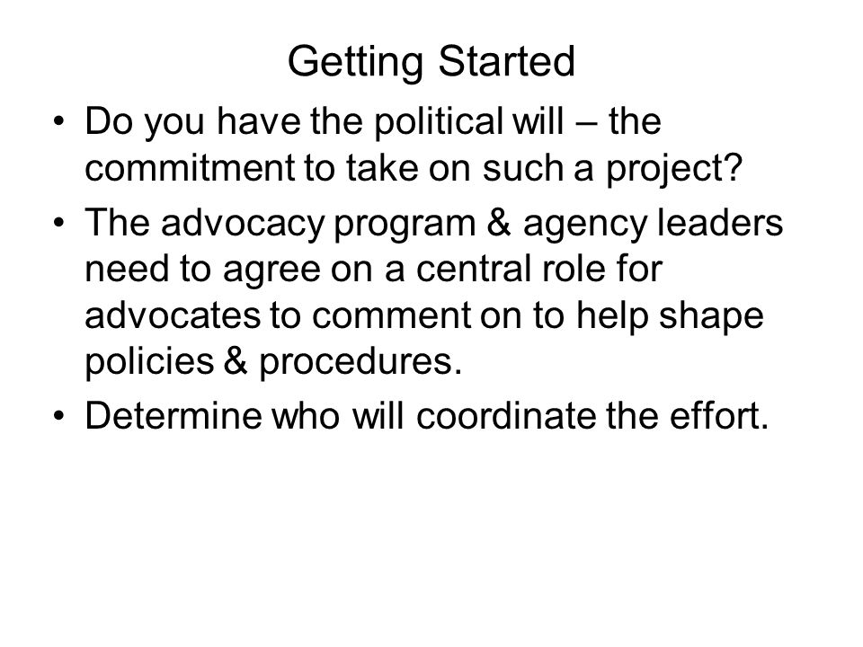 Getting Started Do you have the political will – the commitment to take on such a project? The advocacy program & agency leaders need to agree on a ce