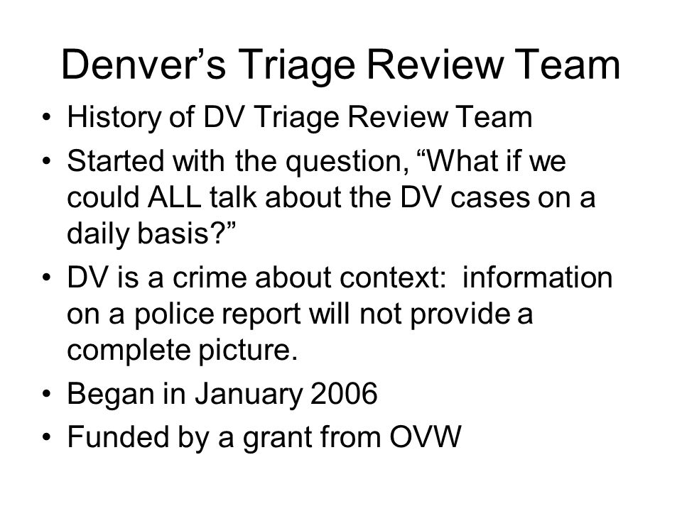 "Denver's Triage Review Team History of DV Triage Review Team Started with the question, ""What if we could ALL talk about the DV cases on a daily basis"