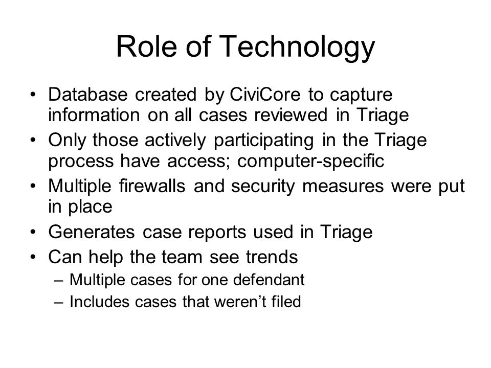 Role of Technology Database created by CiviCore to capture information on all cases reviewed in Triage Only those actively participating in the Triage