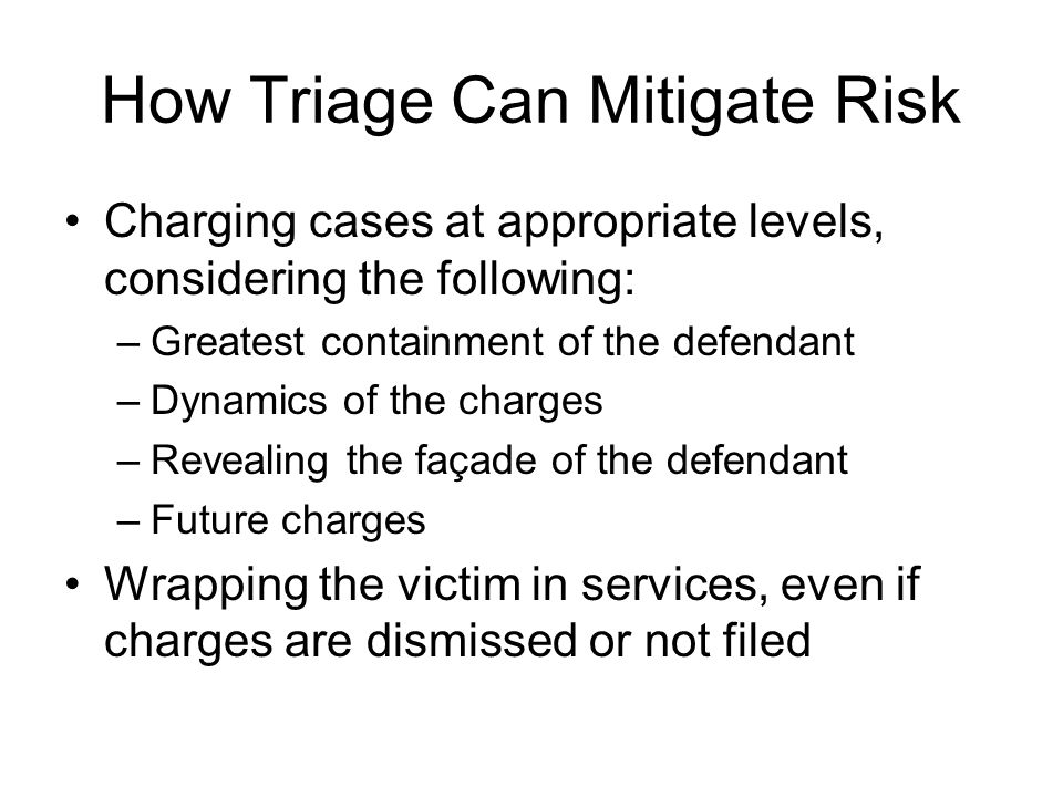 How Triage Can Mitigate Risk Charging cases at appropriate levels, considering the following: –Greatest containment of the defendant –Dynamics of the