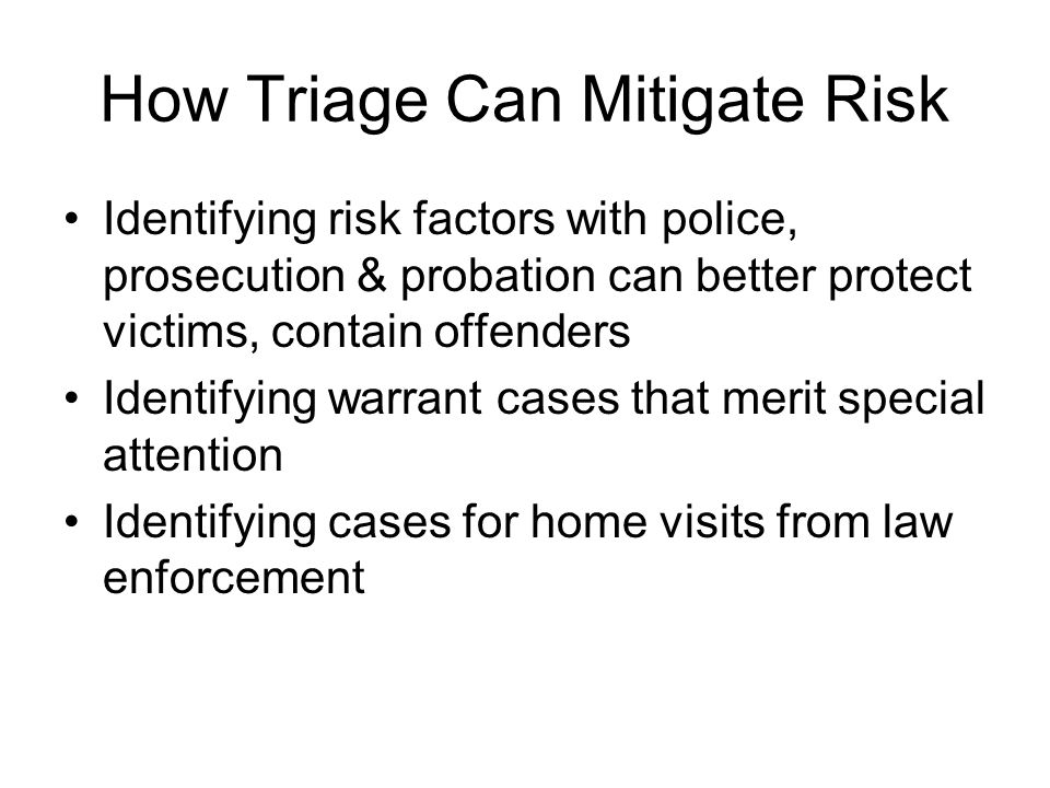 How Triage Can Mitigate Risk Identifying risk factors with police, prosecution & probation can better protect victims, contain offenders Identifying w