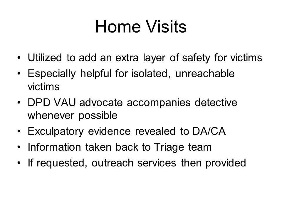 Home Visits Utilized to add an extra layer of safety for victims Especially helpful for isolated, unreachable victims DPD VAU advocate accompanies det