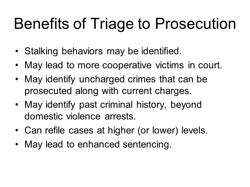 Benefits of Triage to Prosecution Stalking behaviors may be identified. May lead to more cooperative victims in court. May identify uncharged crimes t