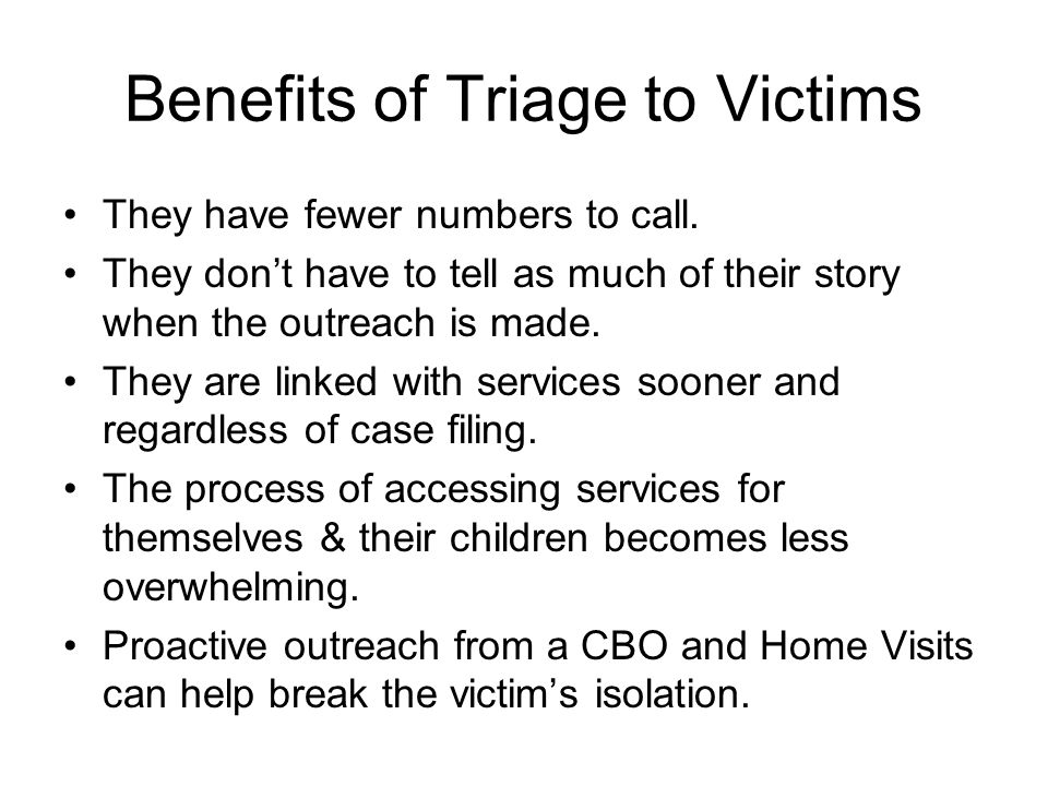 Benefits of Triage to Victims They have fewer numbers to call. They don't have to tell as much of their story when the outreach is made. They are link