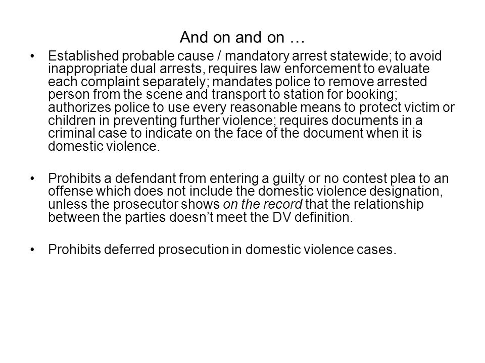 And on and on … Established probable cause / mandatory arrest statewide; to avoid inappropriate dual arrests, requires law enforcement to evaluate eac