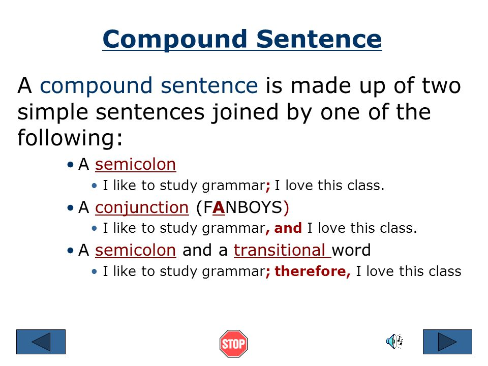 Compound Sentence A compound sentence is made up of two simple sentences joined by one of the following: A semicolon I like to study grammar; I love this class.