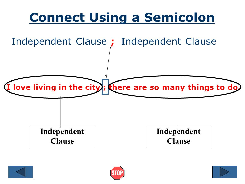 Connect Using a Semicolon Independent Clause ; Independent Clause I love living in the city ; there are so many things to do.