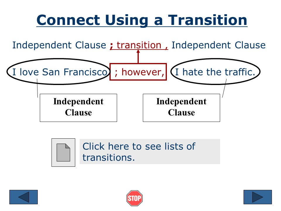 Connect Using a Transition Independent Clause ; transition, Independent Clause I love San Francisco ; however, I hate the traffic.