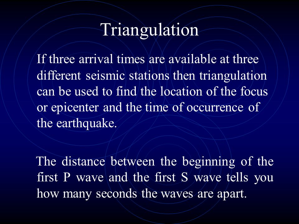 Triangulation If three arrival times are available at three different seismic stations then triangulation can be used to find the location of the focu