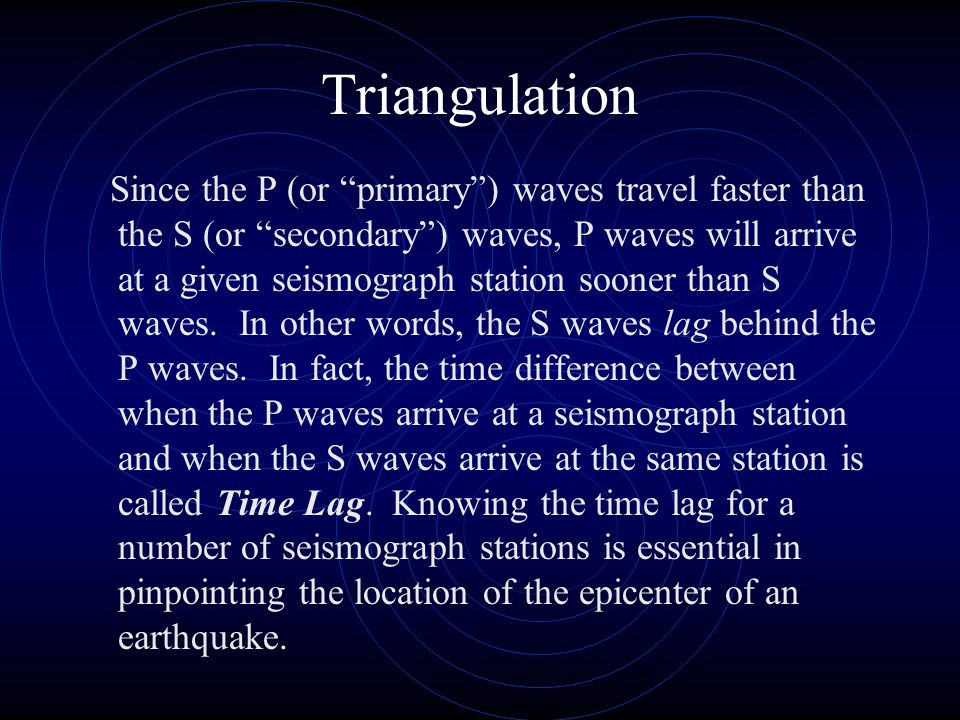 "Triangulation Since the P (or ""primary"") waves travel faster than the S (or ""secondary"") waves, P waves will arrive at a given seismograph station soo"