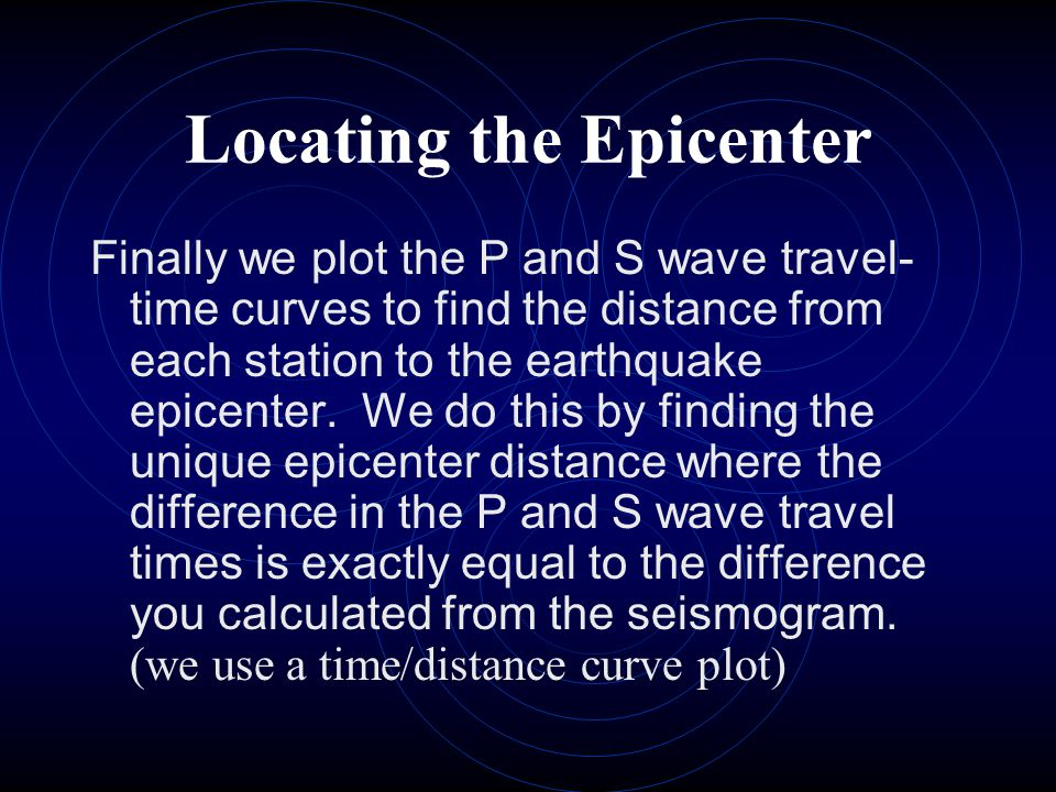 Locating the Epicenter Finally we plot the P and S wave travel- time curves to find the distance from each station to the earthquake epicenter. We do