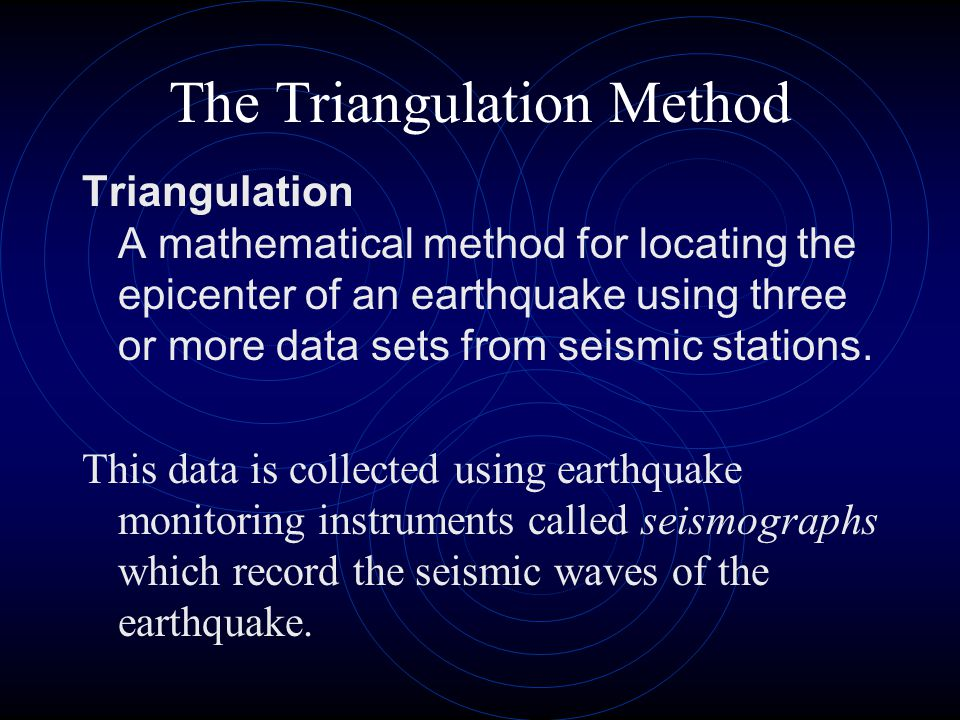 The Triangulation Method Triangulation A mathematical method for locating the epicenter of an earthquake using three or more data sets from seismic st