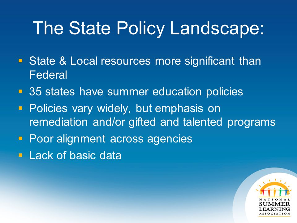 The State Policy Landscape:  State & Local resources more significant than Federal  35 states have summer education policies  Policies vary widely, but emphasis on remediation and/or gifted and talented programs  Poor alignment across agencies  Lack of basic data