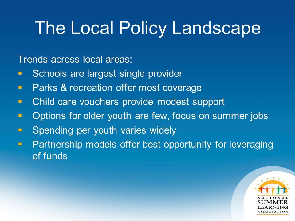 The Local Policy Landscape Trends across local areas:  Schools are largest single provider  Parks & recreation offer most coverage  Child care vouchers provide modest support  Options for older youth are few, focus on summer jobs  Spending per youth varies widely  Partnership models offer best opportunity for leveraging of funds
