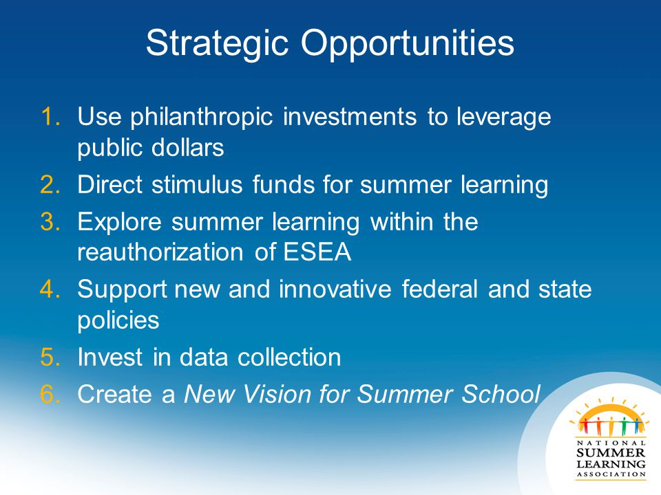 Strategic Opportunities 1.Use philanthropic investments to leverage public dollars 2.Direct stimulus funds for summer learning 3.Explore summer learning within the reauthorization of ESEA 4.Support new and innovative federal and state policies 5.Invest in data collection 6.Create a New Vision for Summer School
