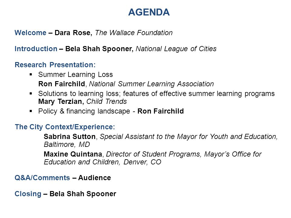AGENDA Welcome – Dara Rose, The Wallace Foundation Introduction – Bela Shah Spooner, National League of Cities Research Presentation:  Summer Learning Loss Ron Fairchild, National Summer Learning Association  Solutions to learning loss; features of effective summer learning programs Mary Terzian, Child Trends  Policy & financing landscape - Ron Fairchild The City Context/Experience: Sabrina Sutton, Special Assistant to the Mayor for Youth and Education, Baltimore, MD Maxine Quintana, Director of Student Programs, Mayor's Office for Education and Children, Denver, CO Q&A/Comments – Audience Closing – Bela Shah Spooner