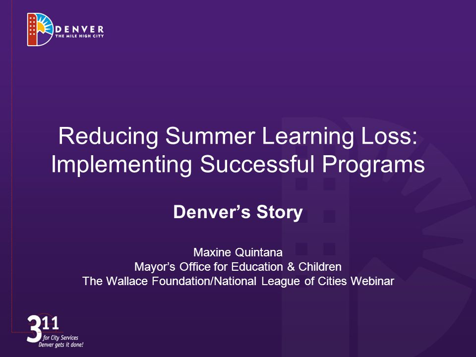 Reducing Summer Learning Loss: Implementing Successful Programs Denver's Story Maxine Quintana Mayor's Office for Education & Children The Wallace Foundation/National League of Cities Webinar