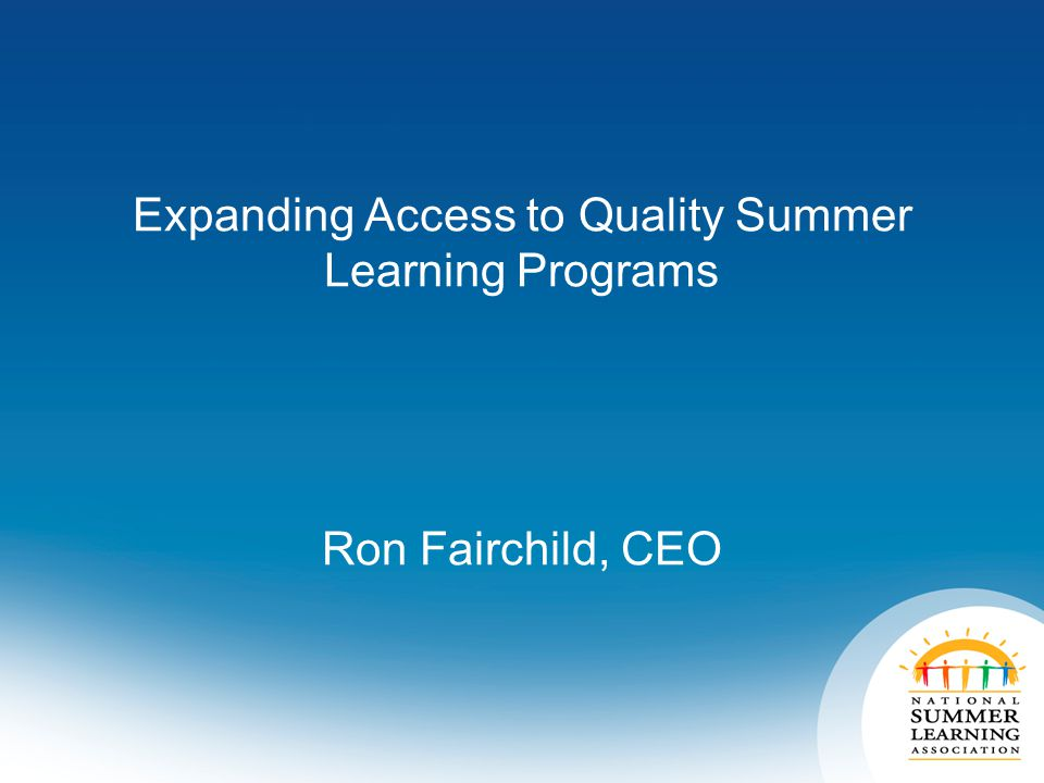 Expanding Access to Quality Summer Learning Programs Ron Fairchild, CEO