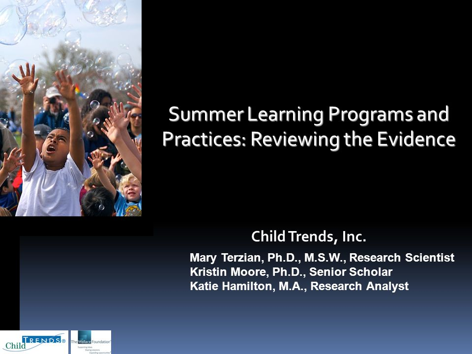 Summer Learning Programs and Practices: Reviewing the Evidence November 4, 2009 Child Trends, Inc. Mary Terzian, Ph.D., M.S.W., Research Scientist Kri