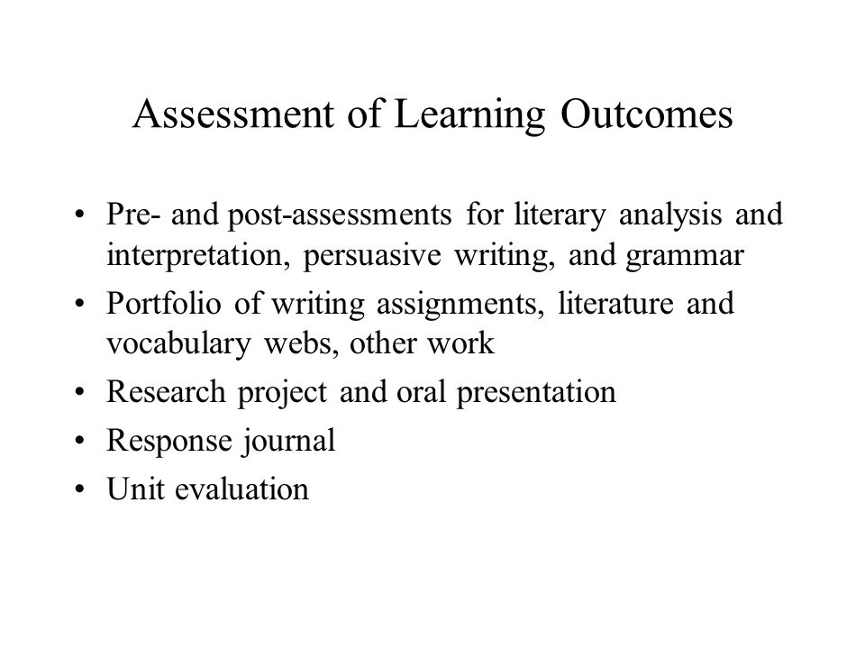Assessment of Learning Outcomes Pre- and post-assessments for literary analysis and interpretation, persuasive writing, and grammar Portfolio of writi