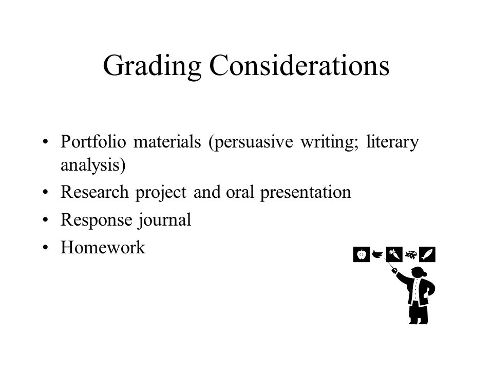 Grading Considerations Portfolio materials (persuasive writing; literary analysis) Research project and oral presentation Response journal Homework