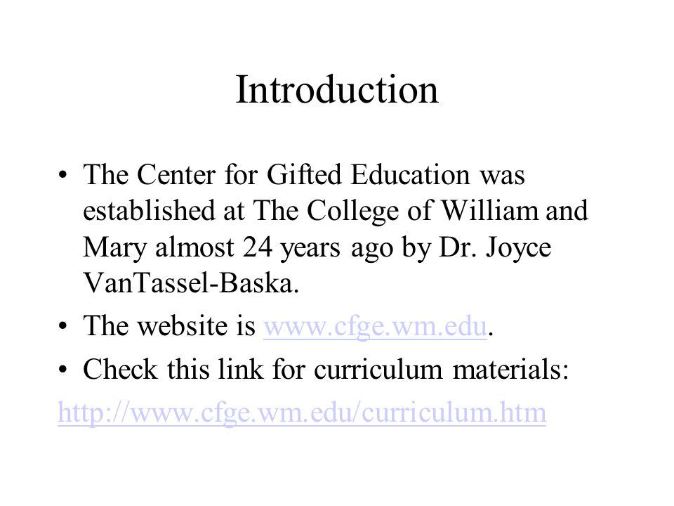 Introduction The Center for Gifted Education was established at The College of William and Mary almost 24 years ago by Dr. Joyce VanTassel-Baska. The