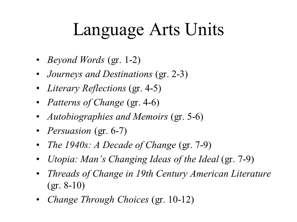 Language Arts Units Beyond Words (gr. 1-2) Journeys and Destinations (gr. 2-3) Literary Reflections (gr. 4-5) Patterns of Change (gr. 4-6) Autobiograp