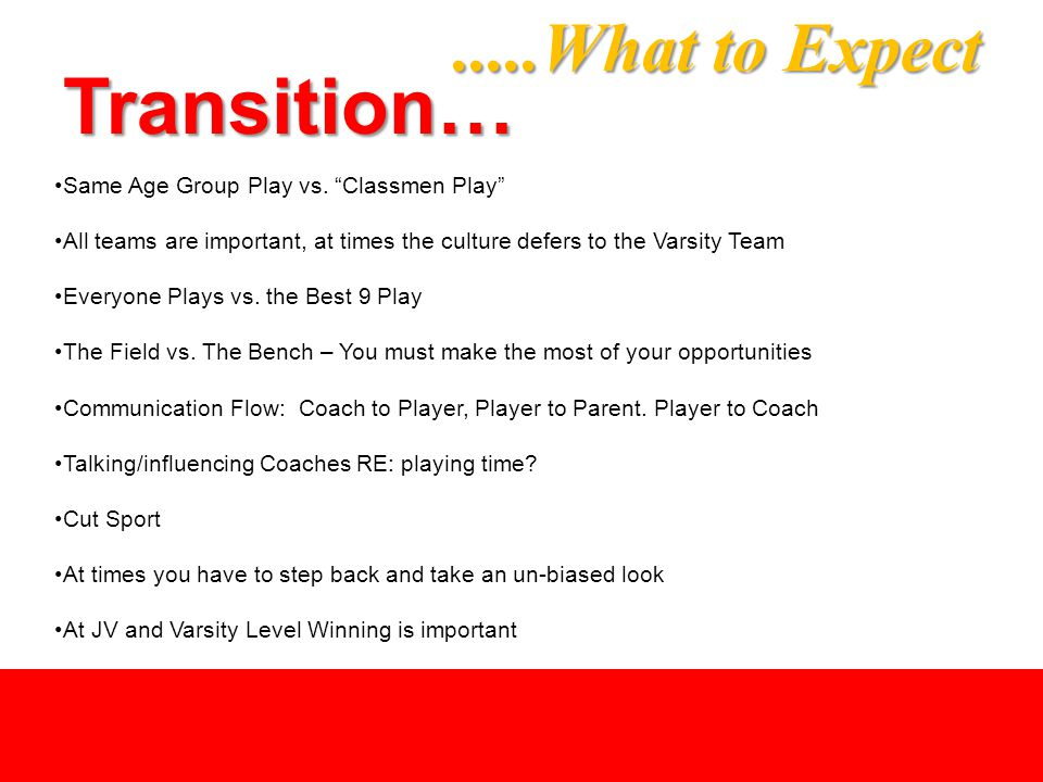 ".....What to Expect Transition… Same Age Group Play vs. ""Classmen Play"" All teams are important, at times the culture defers to the Varsity Team Every"