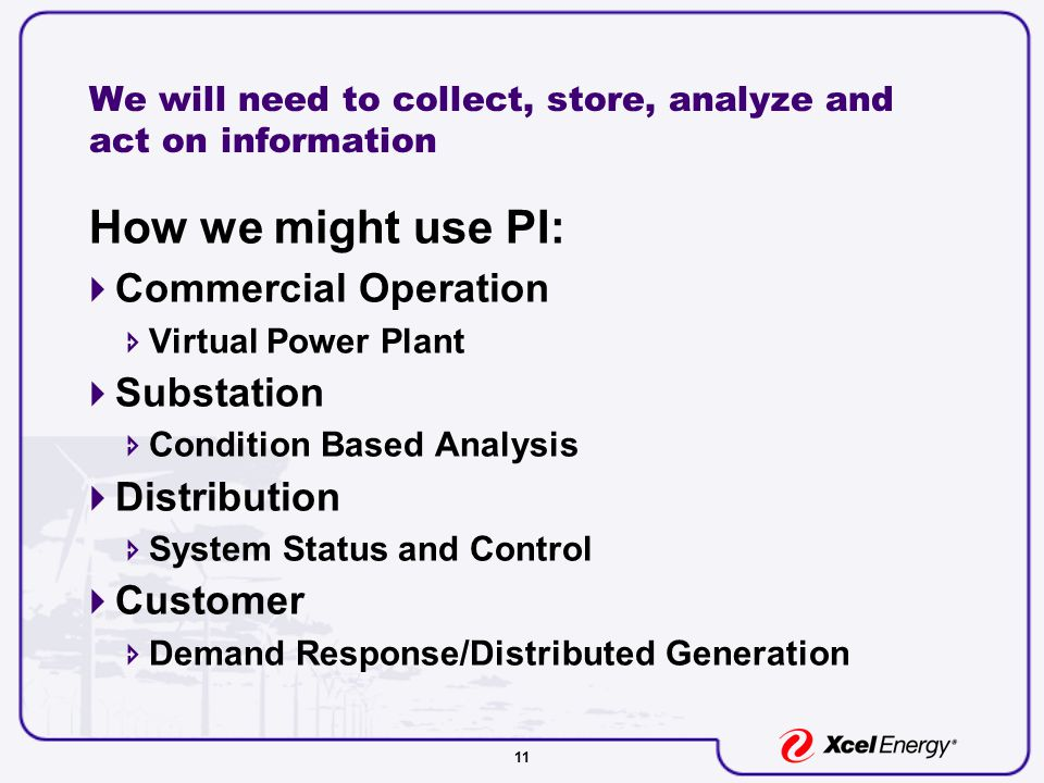 11 We will need to collect, store, analyze and act on information How we might use PI:  Commercial Operation  Virtual Power Plant  Substation  Condition Based Analysis  Distribution  System Status and Control  Customer  Demand Response/Distributed Generation