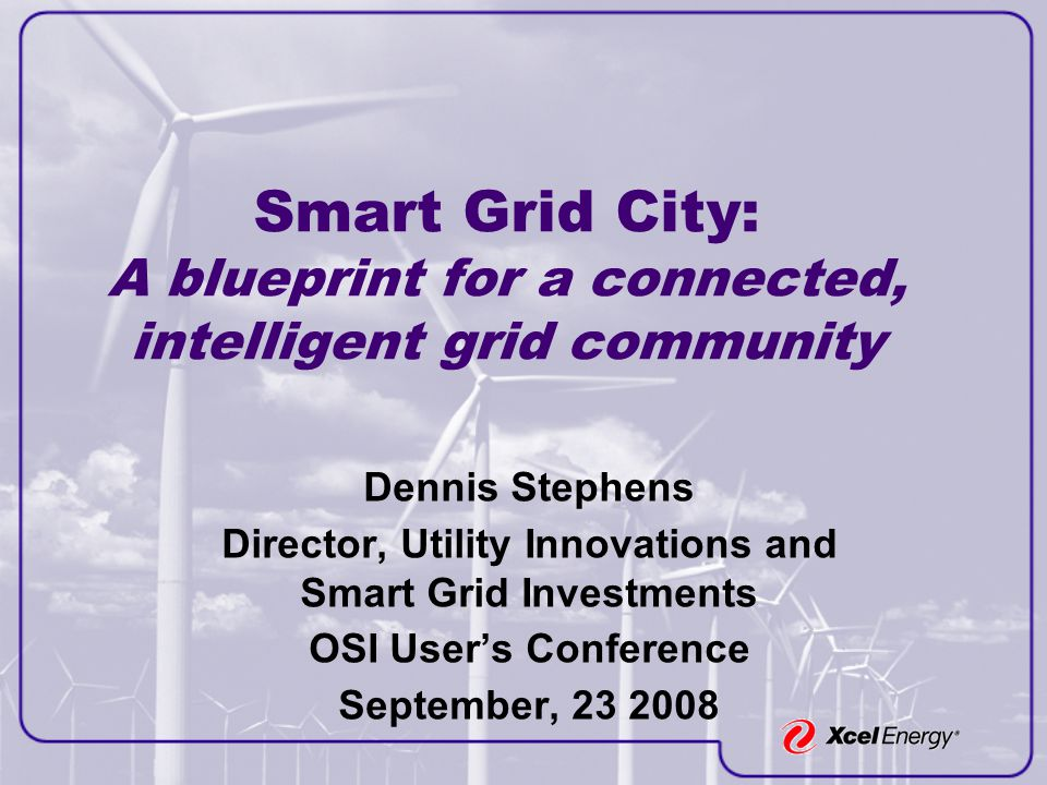 Smart Grid City: A blueprint for a connected, intelligent grid community Dennis Stephens Director, Utility Innovations and Smart Grid Investments OSI User's Conference September, 23 2008