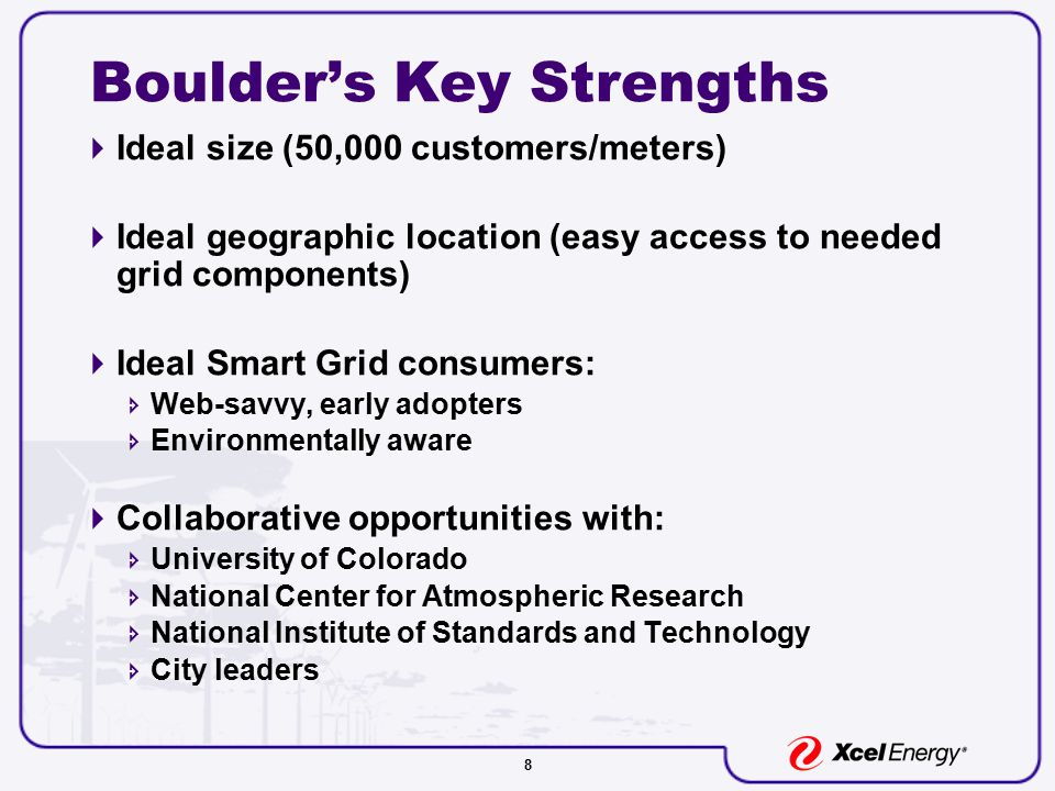 8 Boulder's Key Strengths  Ideal size (50,000 customers/meters)  Ideal geographic location (easy access to needed grid components)  Ideal Smart Grid consumers:  Web-savvy, early adopters  Environmentally aware  Collaborative opportunities with:  University of Colorado  National Center for Atmospheric Research  National Institute of Standards and Technology  City leaders