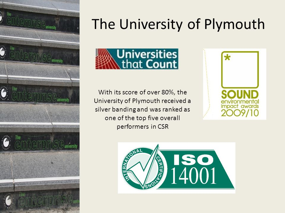 The University of Plymouth ISO 14001 With its score of over 80%, the University of Plymouth received a silver banding and was ranked as one of the top five overall performers in CSR