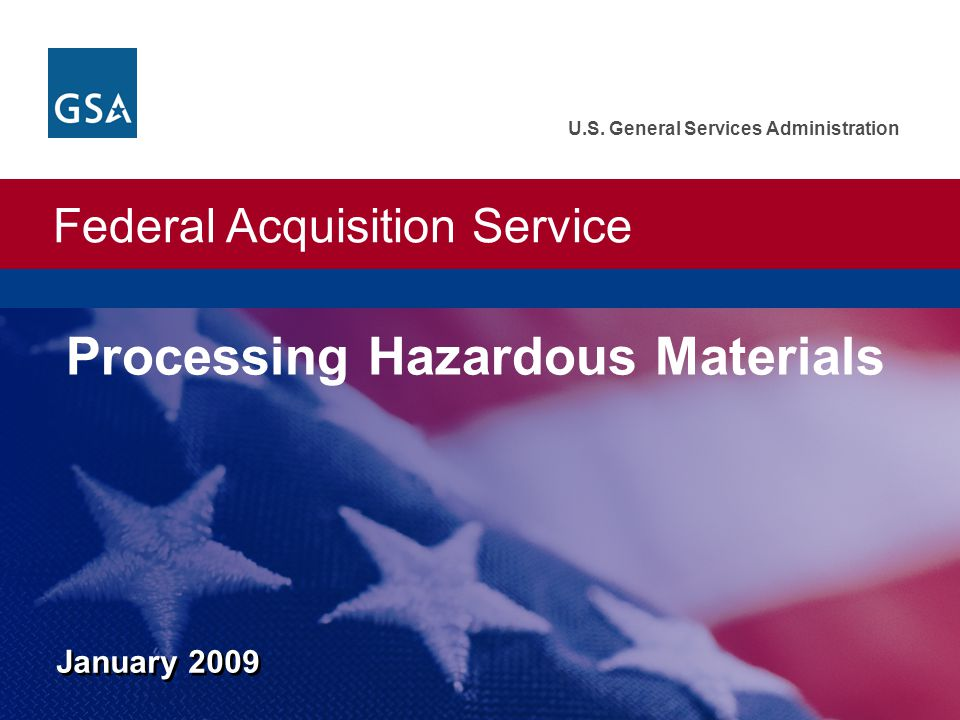 Federal Acquisition Service U.S. General Services Administration January 2009 Processing Hazardous Materials