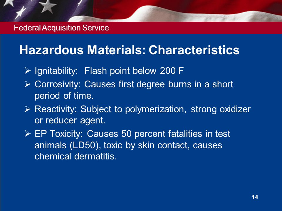 Federal Acquisition Service 14 Hazardous Materials: Characteristics  Ignitability: Flash point below 200 F  Corrosivity: Causes first degree burns i