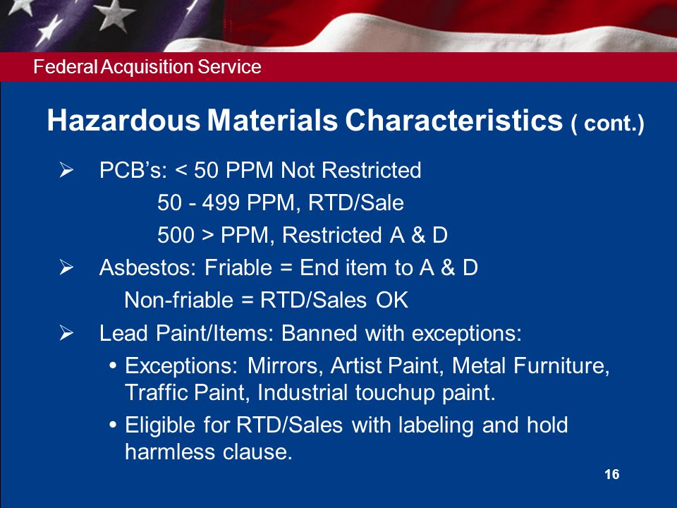 Federal Acquisition Service 16 Hazardous Materials Characteristics ( cont.)  PCB's: < 50 PPM Not Restricted 50 - 499 PPM, RTD/Sale 500 > PPM, Restricted A & D  Asbestos: Friable = End item to A & D Non-friable = RTD/Sales OK  Lead Paint/Items: Banned with exceptions:  Exceptions: Mirrors, Artist Paint, Metal Furniture, Traffic Paint, Industrial touchup paint.