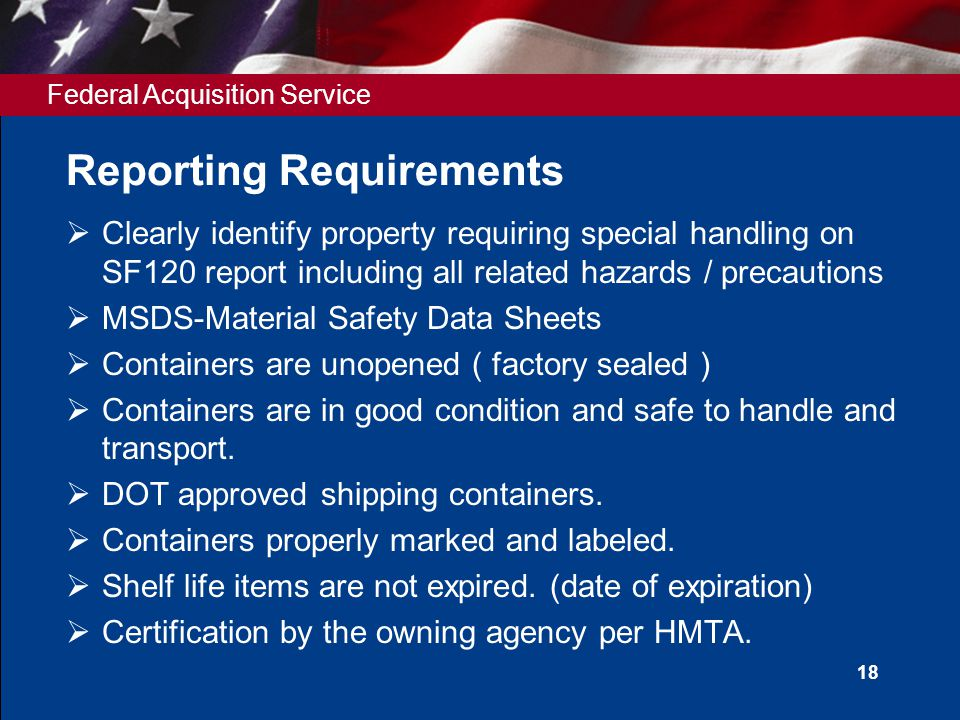 Federal Acquisition Service 18 Reporting Requirements  Clearly identify property requiring special handling on SF120 report including all related hazards / precautions  MSDS-Material Safety Data Sheets  Containers are unopened ( factory sealed )  Containers are in good condition and safe to handle and transport.