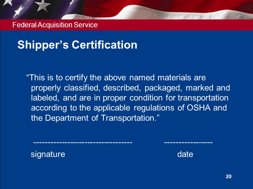 """Federal Acquisition Service 20 Shipper's Certification """"This is to certify the above named materials are properly classified, described, packaged, mar"""