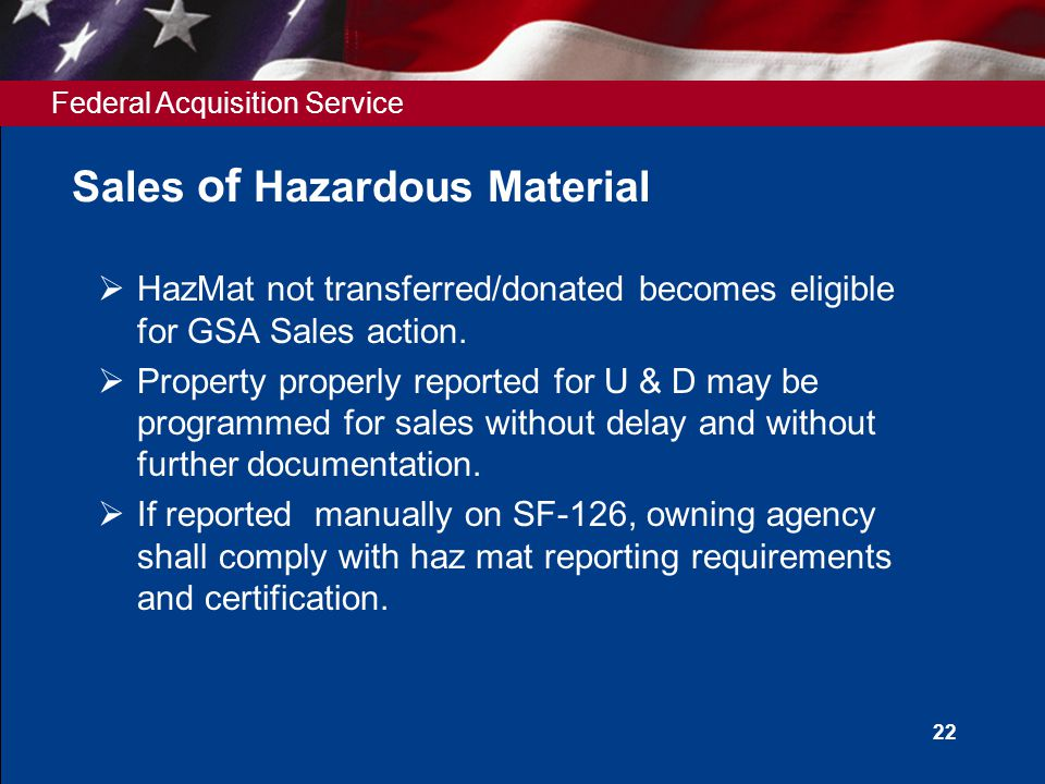 Federal Acquisition Service 22 Sales of Hazardous Material  HazMat not transferred/donated becomes eligible for GSA Sales action.  Property properly