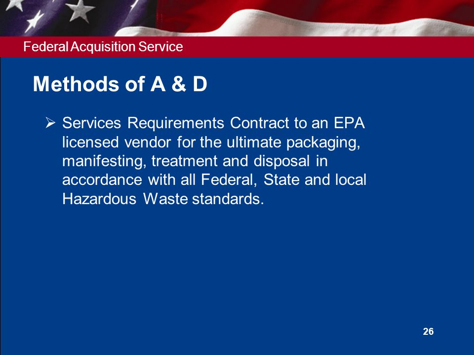 Federal Acquisition Service 26 Methods of A & D  Services Requirements Contract to an EPA licensed vendor for the ultimate packaging, manifesting, treatment and disposal in accordance with all Federal, State and local Hazardous Waste standards.