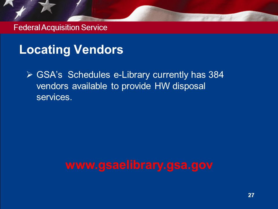 Federal Acquisition Service 27 Locating Vendors  GSA's Schedules e-Library currently has 384 vendors available to provide HW disposal services. www.g