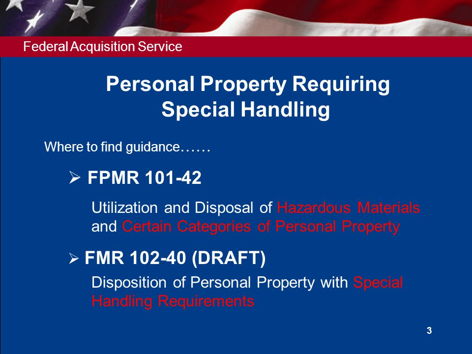 Federal Acquisition Service 3 Personal Property Requiring Special Handling Where to find guidance ……  FPMR 101-42 Utilization and Disposal of Hazardo
