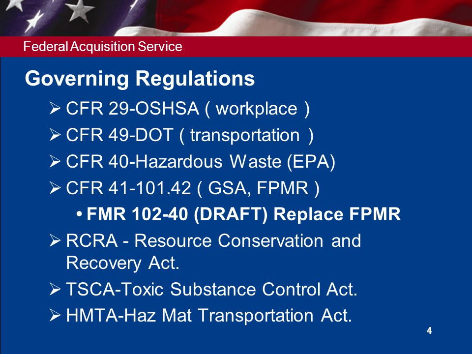 Federal Acquisition Service 4 Governing Regulations  CFR 29-OSHSA ( workplace )  CFR 49-DOT ( transportation )  CFR 40-Hazardous Waste (EPA)  CFR 41-101.42 ( GSA, FPMR )  FMR 102-40 (DRAFT) Replace FPMR  RCRA - Resource Conservation and Recovery Act.