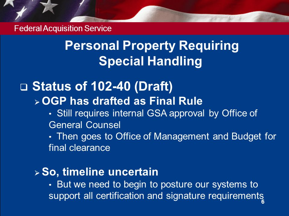 Federal Acquisition Service 6 Personal Property Requiring Special Handling  Status of 102-40 (Draft)  OGP has drafted as Final Rule Still requires i