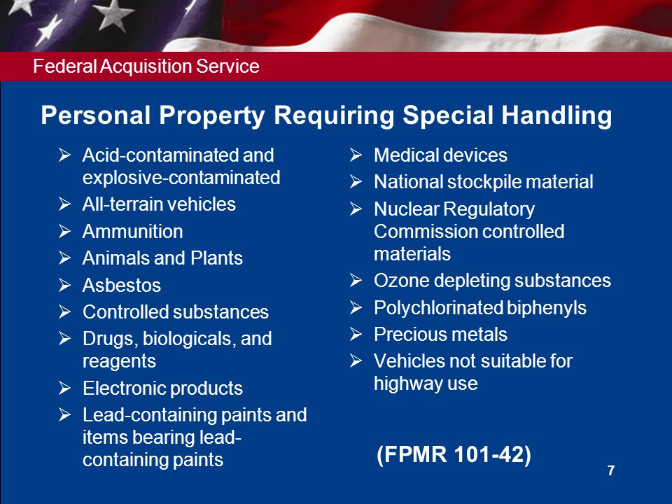 Federal Acquisition Service 7 Personal Property Requiring Special Handling  Acid-contaminated and explosive-contaminated  All-terrain vehicles  Ammunition  Animals and Plants  Asbestos  Controlled substances  Drugs, biologicals, and reagents  Electronic products  Lead-containing paints and items bearing lead- containing paints  Medical devices  National stockpile material  Nuclear Regulatory Commission controlled materials  Ozone depleting substances  Polychlorinated biphenyls  Precious metals  Vehicles not suitable for highway use (FPMR 101-42)