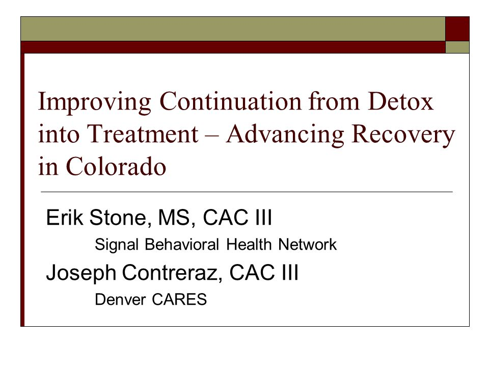 Improving Continuation from Detox into Treatment – Advancing Recovery in Colorado Erik Stone, MS, CAC III Signal Behavioral Health Network Joseph Contreraz, CAC III Denver CARES