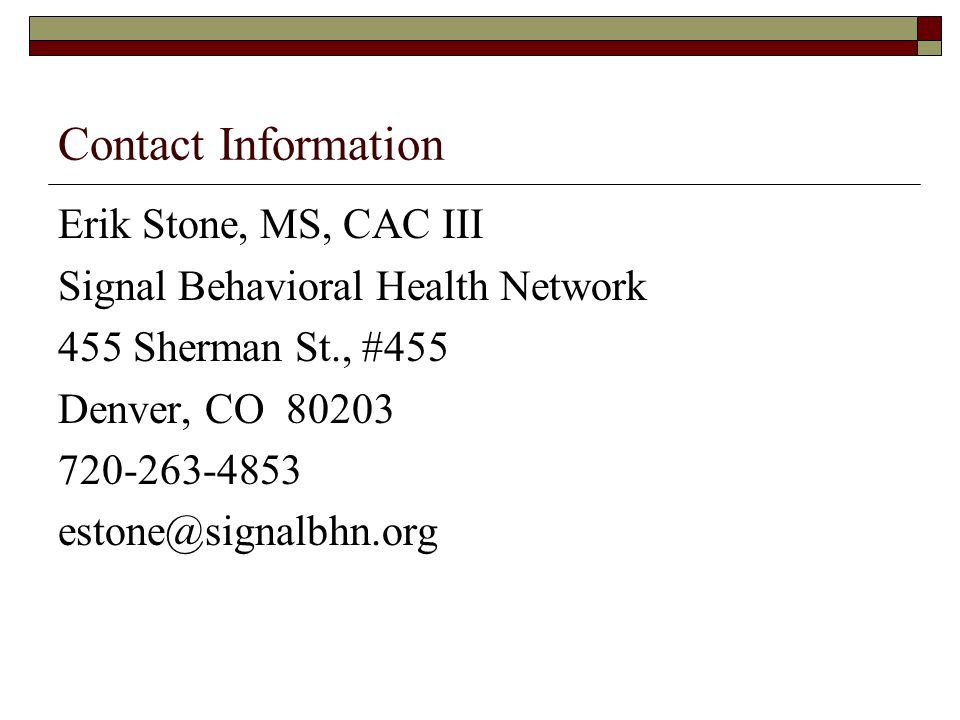 Contact Information Erik Stone, MS, CAC III Signal Behavioral Health Network 455 Sherman St., #455 Denver, CO 80203 720-263-4853 estone@signalbhn.org