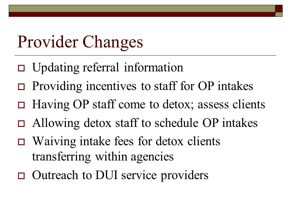 Provider Changes  Updating referral information  Providing incentives to staff for OP intakes  Having OP staff come to detox; assess clients  Allowing detox staff to schedule OP intakes  Waiving intake fees for detox clients transferring within agencies  Outreach to DUI service providers
