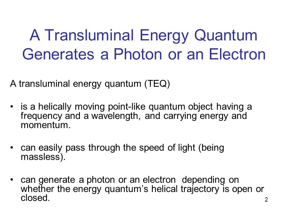 2 A Transluminal Energy Quantum Generates a Photon or an Electron A transluminal energy quantum (TEQ) is a helically moving point-like quantum object having a frequency and a wavelength, and carrying energy and momentum.